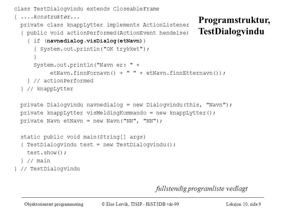 Objektorientert programmering© Else Lervik, TISIP - HiST/IDB vår-99Leksjon 10, side 9 fullstendig programliste vedlagt class TestDialogvindu extends CloseableFrame {....konstruktør...