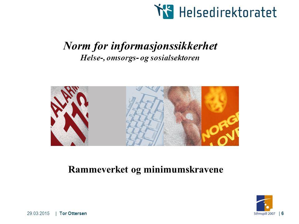 29.03.2015| Tor Ottersen| 6 Norm for informasjonssikkerhet Helse-, omsorgs- og sosialsektoren Rammeverket og minimumskravene