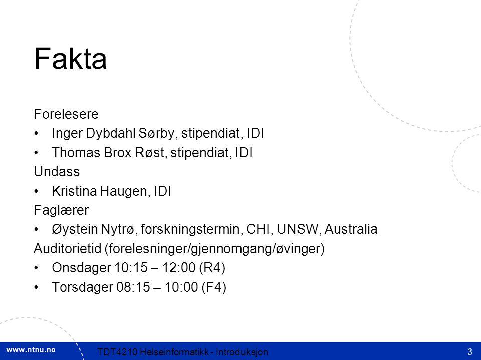 3TDT4210 Helseinformatikk - Introduksjon Fakta Forelesere Inger Dybdahl Sørby, stipendiat, IDI Thomas Brox Røst, stipendiat, IDI Undass Kristina Haugen, IDI Faglærer Øystein Nytrø, forskningstermin, CHI, UNSW, Australia Auditorietid (forelesninger/gjennomgang/øvinger) Onsdager 10:15 – 12:00 (R4) Torsdager 08:15 – 10:00 (F4)