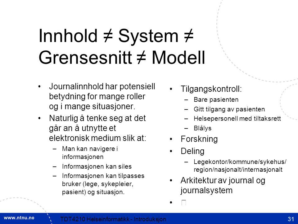 31TDT4210 Helseinformatikk - Introduksjon Innhold ≠ System ≠ Grensesnitt ≠ Modell Journalinnhold har potensiell betydning for mange roller og i mange situasjoner.