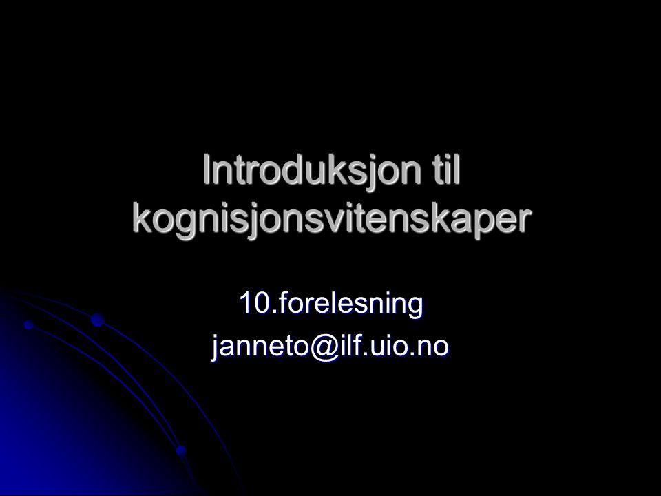 Introduksjon til kognisjonsvitenskaper 10.forelesningjanneto@ilf.uio.no