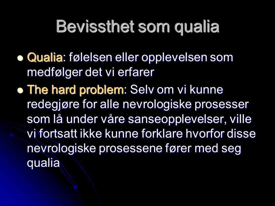 Bevissthet som qualia Qualia: følelsen eller opplevelsen som medfølger det vi erfarer Qualia: følelsen eller opplevelsen som medfølger det vi erfarer The hard problem: Selv om vi kunne redegjøre for alle nevrologiske prosesser som lå under våre sanseopplevelser, ville vi fortsatt ikke kunne forklare hvorfor disse nevrologiske prosessene fører med seg qualia The hard problem: Selv om vi kunne redegjøre for alle nevrologiske prosesser som lå under våre sanseopplevelser, ville vi fortsatt ikke kunne forklare hvorfor disse nevrologiske prosessene fører med seg qualia