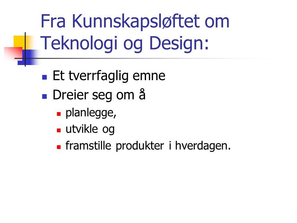 Fra Kunnskapsløftet om Teknologi og Design: Et tverrfaglig emne Dreier seg om å planlegge, utvikle og framstille produkter i hverdagen.