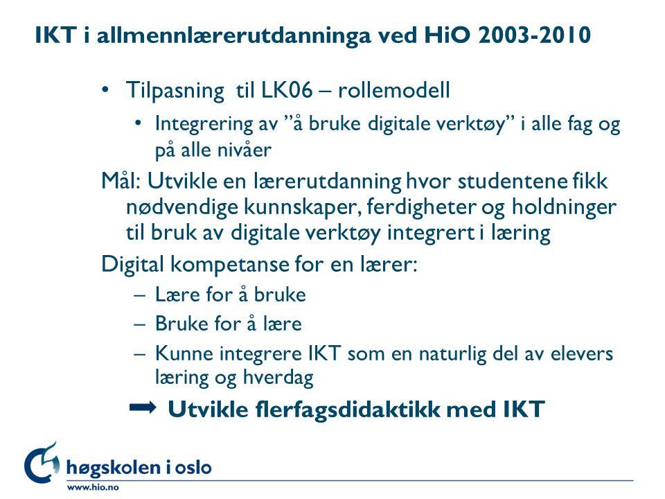 IKT i allmennlærerutdanninga ved HiO 2003-2010 Tilpasning til LK06 – rollemodell Integrering av å bruke digitale verktøy i alle fag og på alle nivåer Mål: Utvikle en lærerutdanning hvor studentene fikk nødvendige kunnskaper, ferdigheter og holdninger til bruk av digitale verktøy integrert i læring Digital kompetanse for en lærer: –Lære for å bruke –Bruke for å lære –Kunne integrere IKT som en naturlig del av elevers læring og hverdag Utvikle flerfagsdidaktikk med IKT