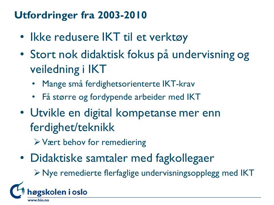 Utfordringer fra 2003-2010 Ikke redusere IKT til et verktøy Stort nok didaktisk fokus på undervisning og veiledning i IKT Mange små ferdighetsorienterte IKT-krav Få større og fordypende arbeider med IKT Utvikle en digital kompetanse mer enn ferdighet/teknikk  Vært behov for remediering Didaktiske samtaler med fagkollegaer  Nye remedierte flerfaglige undervisningsopplegg med IKT