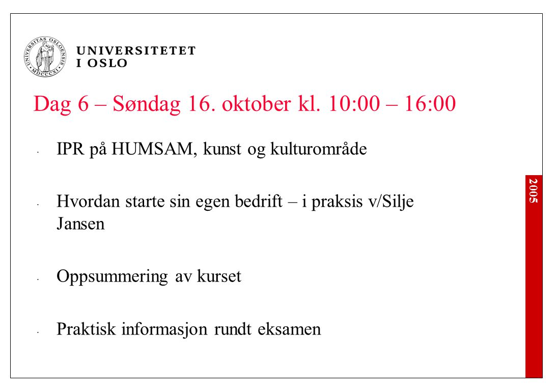 2005 Dag 6 – Søndag 16. oktober kl. 10:00 – 16:00 IPR på HUMSAM, kunst og kulturområde Hvordan starte sin egen bedrift – i praksis v/Silje Jansen Opps