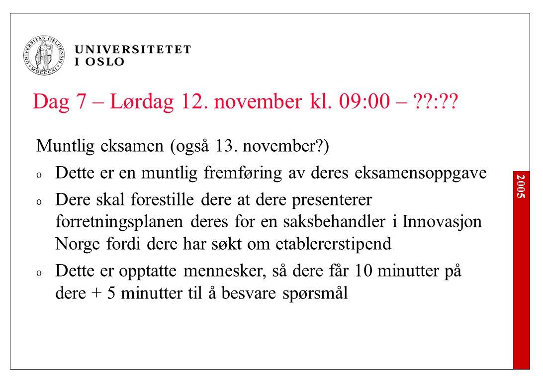 2005 Dag 7 – Lørdag 12. november kl. 09:00 – ??:?? Muntlig eksamen (også 13. november?) o Dette er en muntlig fremføring av deres eksamensoppgave o De