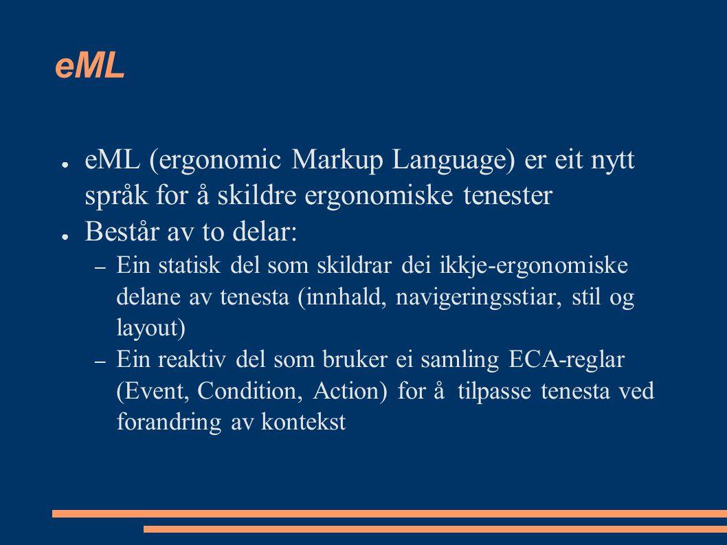 eML ● eML (ergonomic Markup Language) er eit nytt språk for å skildre ergonomiske tenester ● Består av to delar: – Ein statisk del som skildrar dei ikkje-ergonomiske delane av tenesta (innhald, navigeringsstiar, stil og layout) – Ein reaktiv del som bruker ei samling ECA-reglar (Event, Condition, Action) for å tilpasse tenesta ved forandring av kontekst