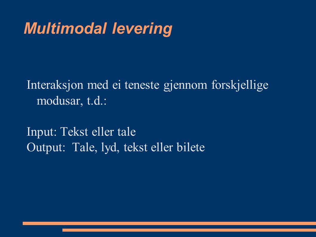 Multimodal levering Interaksjon med ei teneste gjennom forskjellige modusar, t.d.: Input: Tekst eller tale Output: Tale, lyd, tekst eller bilete