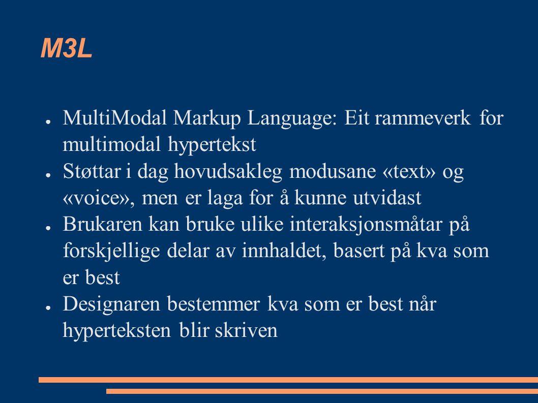 M3L ● MultiModal Markup Language: Eit rammeverk for multimodal hypertekst ● Støttar i dag hovudsakleg modusane «text» og «voice», men er laga for å kunne utvidast ● Brukaren kan bruke ulike interaksjonsmåtar på forskjellige delar av innhaldet, basert på kva som er best ● Designaren bestemmer kva som er best når hyperteksten blir skriven