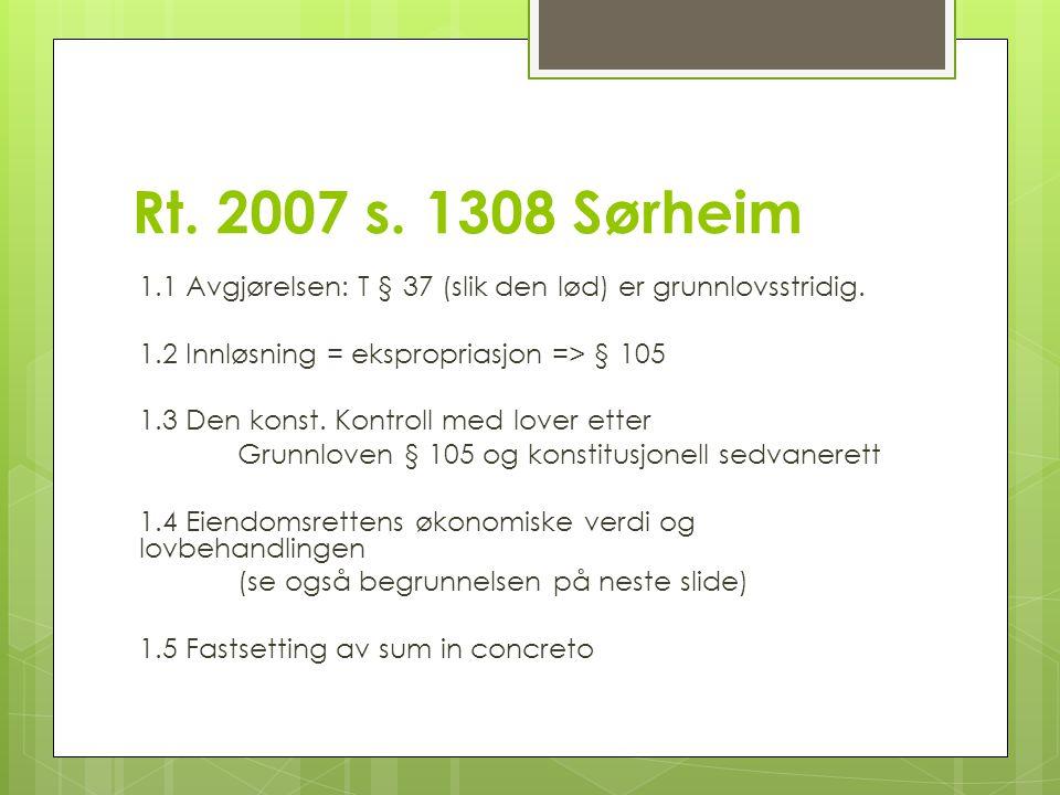 Rt. 2007 s. 1308 Sørheim 1.1 Avgjørelsen: T § 37 (slik den lød) er grunnlovsstridig. 1.2 Innløsning = ekspropriasjon => § 105 1.3 Den konst. Kontroll