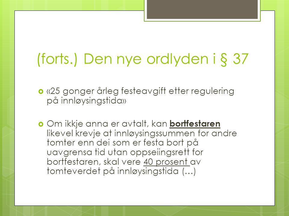 (forts.) Den nye ordlyden i § 37  «25 gonger årleg festeavgift etter regulering på innløysingstida»  Om ikkje anna er avtalt, kan bortfestaren likev