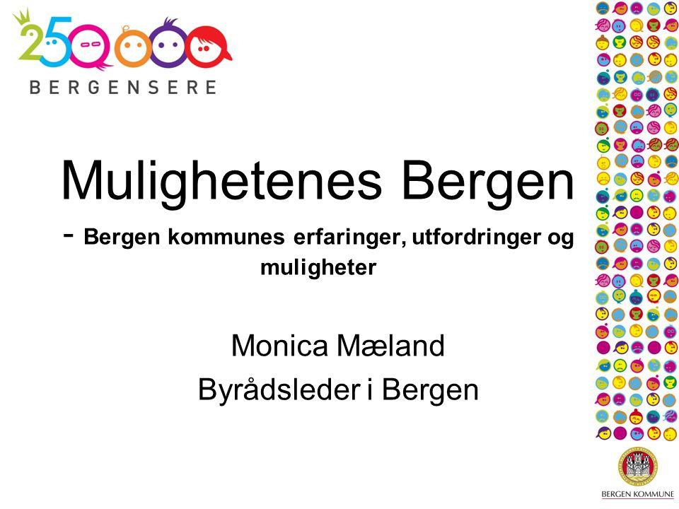 Mulighetenes Bergen - Bergen kommunes erfaringer, utfordringer og muligheter Monica Mæland Byrådsleder i Bergen