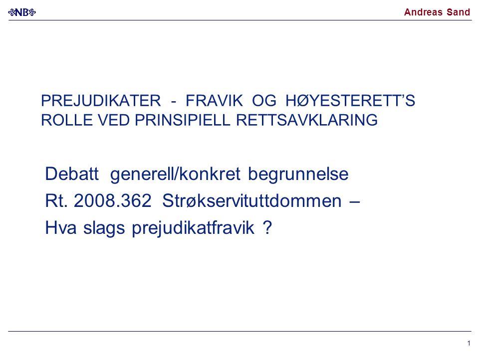Andreas Sand 1 PREJUDIKATER - FRAVIK OG HØYESTERETT'S ROLLE VED PRINSIPIELL RETTSAVKLARING Debatt generell/konkret begrunnelse Rt. 2008.362 Strøkservi