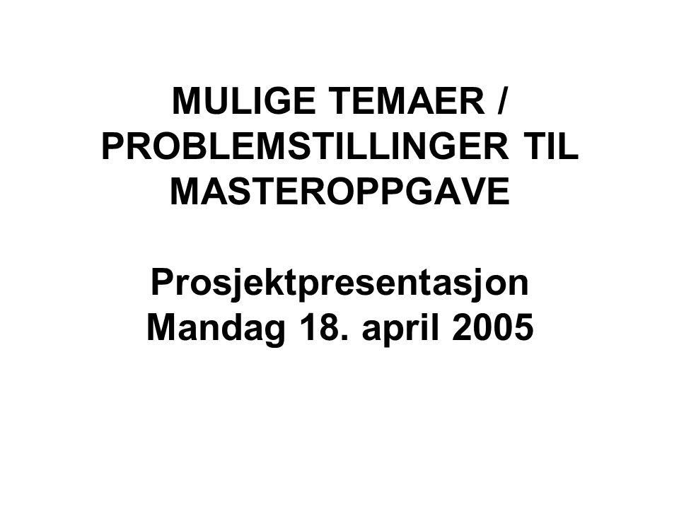 MULIGE TEMAER / PROBLEMSTILLINGER TIL MASTEROPPGAVE Prosjektpresentasjon Mandag 18. april 2005