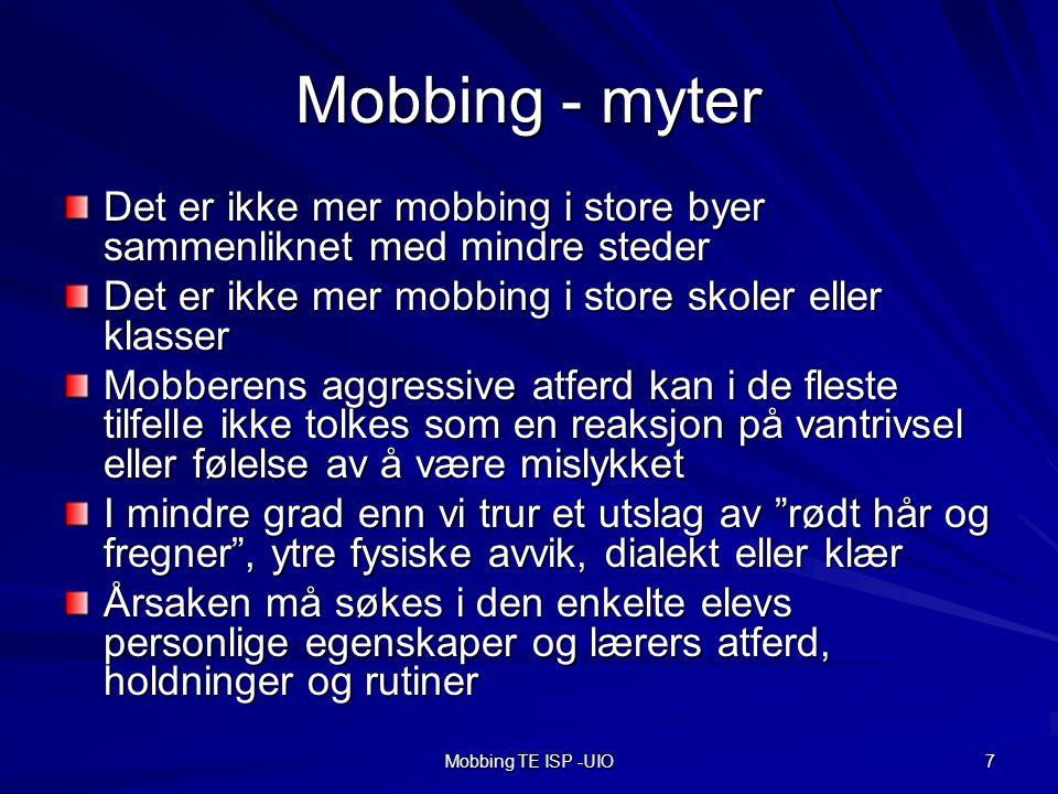 Mobbing TE ISP -UIO 7 Mobbing - myter Det er ikke mer mobbing i store byer sammenliknet med mindre steder Det er ikke mer mobbing i store skoler eller klasser Mobberens aggressive atferd kan i de fleste tilfelle ikke tolkes som en reaksjon på vantrivsel eller følelse av å være mislykket I mindre grad enn vi trur et utslag av rødt hår og fregner , ytre fysiske avvik, dialekt eller klær Årsaken må søkes i den enkelte elevs personlige egenskaper og lærers atferd, holdninger og rutiner