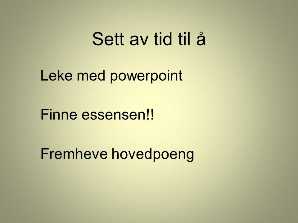 Sett av tid til å Leke med powerpoint Finne essensen!! Fremheve hovedpoeng