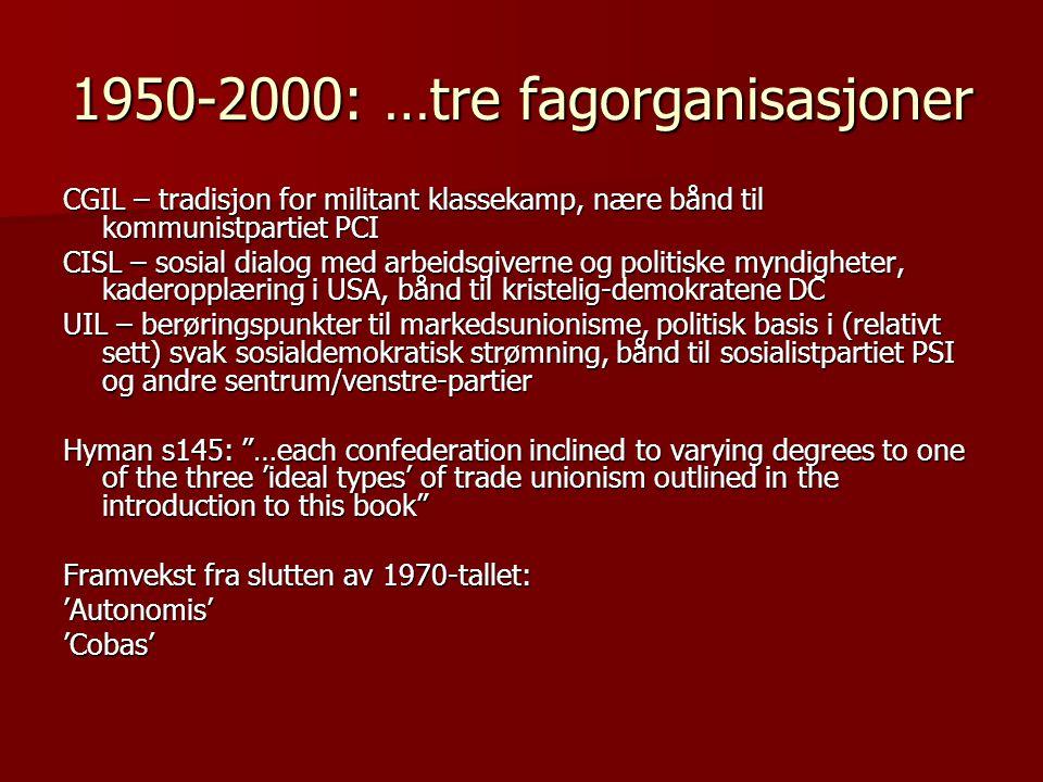 1950-2000: …tre fagorganisasjoner CGIL – tradisjon for militant klassekamp, nære bånd til kommunistpartiet PCI CISL – sosial dialog med arbeidsgiverne og politiske myndigheter, kaderopplæring i USA, bånd til kristelig-demokratene DC UIL – berøringspunkter til markedsunionisme, politisk basis i (relativt sett) svak sosialdemokratisk strømning, bånd til sosialistpartiet PSI og andre sentrum/venstre-partier Hyman s145: …each confederation inclined to varying degrees to one of the three 'ideal types' of trade unionism outlined in the introduction to this book Framvekst fra slutten av 1970-tallet: 'Autonomis''Cobas'