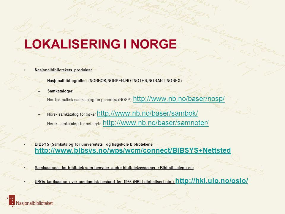 LOKALISERING I NORGE Nasjonalbibliotekets produkter –Nasjonalbibliografien (NORBOK,NORPER,NOTNOTER,NORART,NOREX) –Samkataloger: –Nordisk-baltisk samkatalog for periodika (NOSP) http://www.nb.no/baser/nosp/ http://www.nb.no/baser/nosp/ –Norsk samkatalog for bøker http://www.nb.no/baser/sambok/ http://www.nb.no/baser/sambok/ –Norsk samkatalog for notetrykk http://www.nb.no/baser/samnoter/ http://www.nb.no/baser/samnoter/ BIBSYS (Samkatalog for universitets- og høgskole-bibliotekene http://www.bibsys.no/wps/wcm/connect/BIBSYS+Nettsted http://www.bibsys.no/wps/wcm/connect/BIBSYS+Nettsted Samkataloger for bibliotek som benytter andre biblioteksystemer : Bibliofil, aleph etc UBOs kortkatalog over utenlandsk bestand før 1966 (HKI i digitalisert utg.) http://hki.uio.no/oslo/ http://hki.uio.no/oslo/