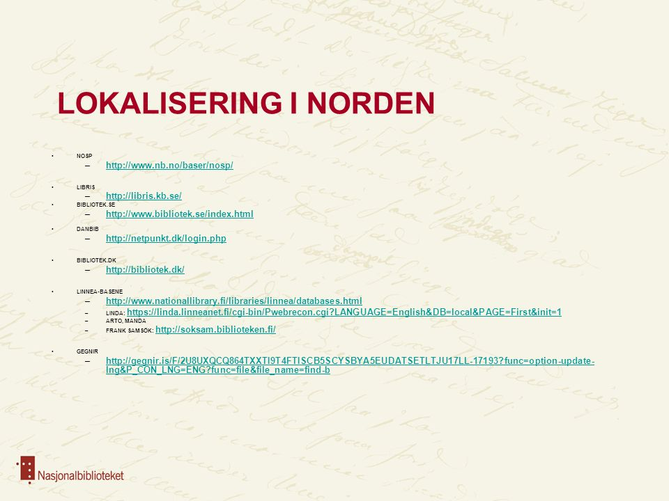 LOKALISERING I NORDEN NOSP –http://www.nb.no/baser/nosp/http://www.nb.no/baser/nosp/ LIBRIS –http://libris.kb.se/http://libris.kb.se/ BIBLIOTEK.SE –http://www.bibliotek.se/index.htmlhttp://www.bibliotek.se/index.html DANBIB –http://netpunkt.dk/login.phphttp://netpunkt.dk/login.php BIBLIOTEK.DK –http://bibliotek.dk/http://bibliotek.dk/ LINNEA-BASENE –http://www.nationallibrary.fi/libraries/linnea/databases.htmlhttp://www.nationallibrary.fi/libraries/linnea/databases.html –LINDA: https://linda.linneanet.fi/cgi-bin/Pwebrecon.cgi LANGUAGE=English&DB=local&PAGE=First&init=1 https://linda.linneanet.fi/cgi-bin/Pwebrecon.cgi LANGUAGE=English&DB=local&PAGE=First&init=1 –ARTO, MANDA –FRANK SAMSÖK: http://soksam.biblioteken.fi/ http://soksam.biblioteken.fi/ GEGNIR –http://gegnir.is/F/2U8UXQCQ864TXXTI9T4FTISCB5SCYSBYA5EUDATSETLTJU17LL-17193 func=option-update- lng&P_CON_LNG=ENG func=file&file_name=find-bhttp://gegnir.is/F/2U8UXQCQ864TXXTI9T4FTISCB5SCYSBYA5EUDATSETLTJU17LL-17193 func=option-update- lng&P_CON_LNG=ENG func=file&file_name=find-b
