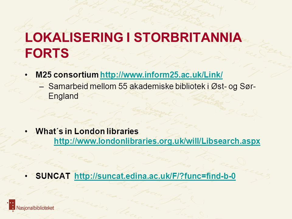 LOKALISERING I STORBRITANNIA FORTS M25 consortium http://www.inform25.ac.uk/Link/http://www.inform25.ac.uk/Link/ –Samarbeid mellom 55 akademiske bibliotek i Øst- og Sør- England What´s in London libraries http://www.londonlibraries.org.uk/will/Libsearch.aspx http://www.londonlibraries.org.uk/will/Libsearch.aspx SUNCAT http://suncat.edina.ac.uk/F/ func=find-b-0http://suncat.edina.ac.uk/F/ func=find-b-0