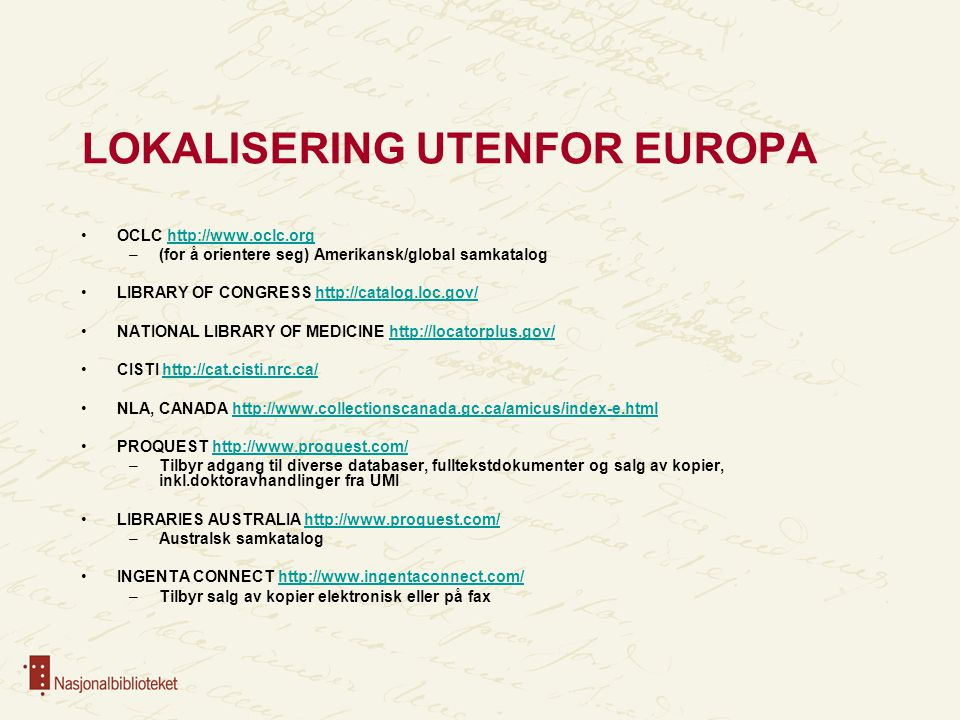 LOKALISERING UTENFOR EUROPA OCLC http://www.oclc.orghttp://www.oclc.org –(for å orientere seg) Amerikansk/global samkatalog LIBRARY OF CONGRESS http://catalog.loc.gov/http://catalog.loc.gov/ NATIONAL LIBRARY OF MEDICINE http://locatorplus.gov/http://locatorplus.gov/ CISTI http://cat.cisti.nrc.ca/http://cat.cisti.nrc.ca/ NLA, CANADA http://www.collectionscanada.gc.ca/amicus/index-e.htmlhttp://www.collectionscanada.gc.ca/amicus/index-e.html PROQUEST http://www.proquest.com/http://www.proquest.com/ –Tilbyr adgang til diverse databaser, fulltekstdokumenter og salg av kopier, inkl.doktoravhandlinger fra UMI LIBRARIES AUSTRALIA http://www.proquest.com/http://www.proquest.com/ –Australsk samkatalog INGENTA CONNECT http://www.ingentaconnect.com/http://www.ingentaconnect.com/ –Tilbyr salg av kopier elektronisk eller på fax