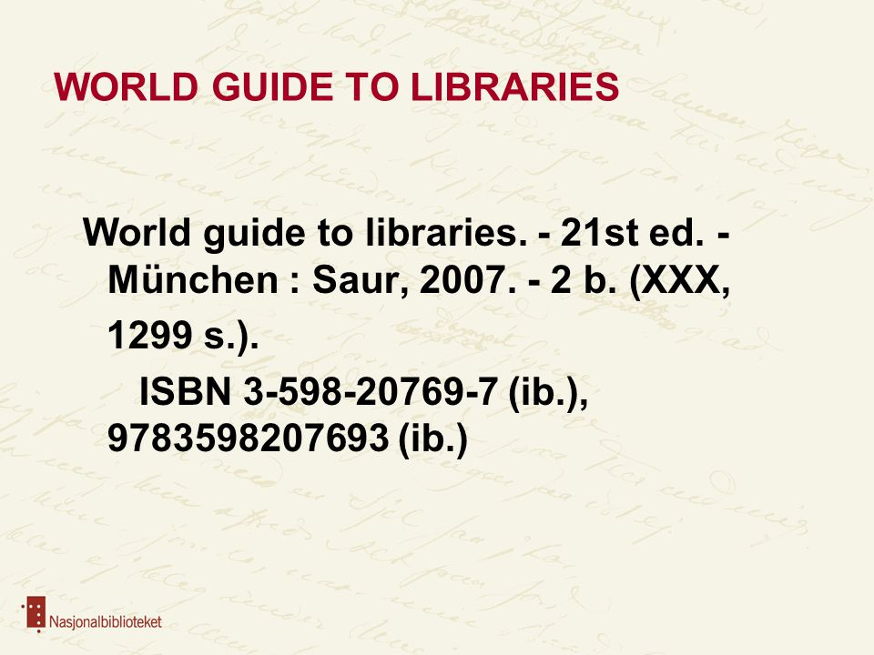 WORLD GUIDE TO LIBRARIES World guide to libraries. - 21st ed. - München : Saur, 2007. - 2 b. (XXX, 1299 s.). ISBN 3-598-20769-7 (ib.), 9783598207693 (