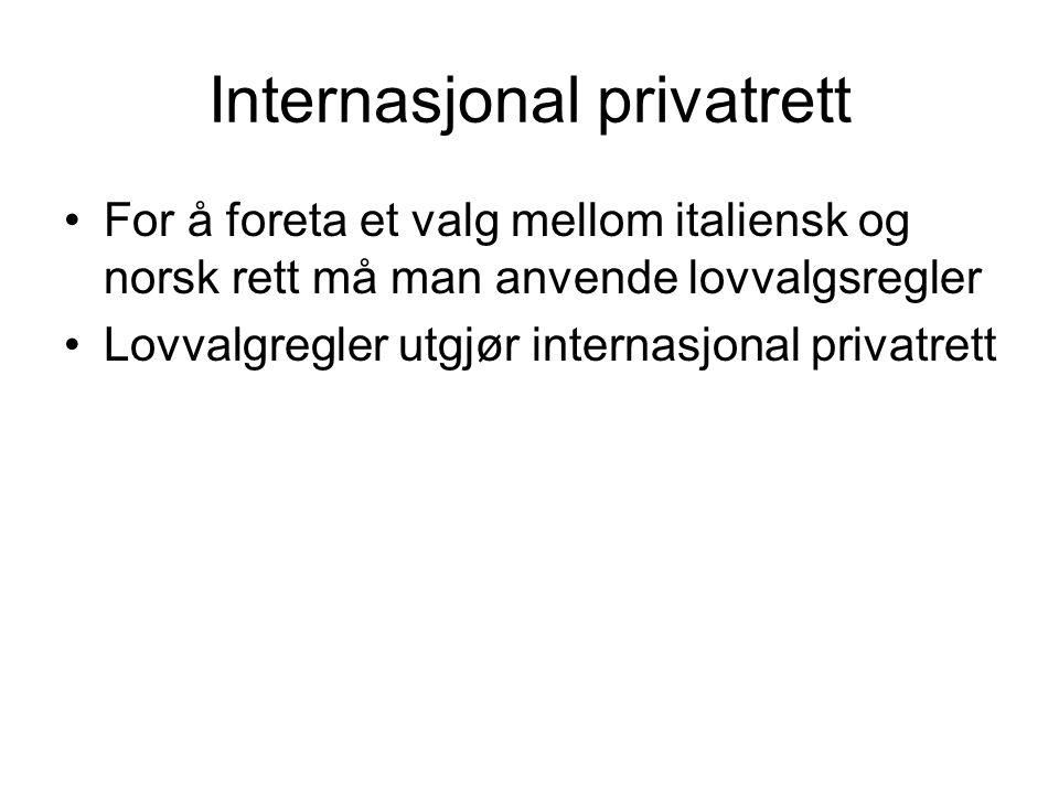 Internasjonal privatrett For å foreta et valg mellom italiensk og norsk rett må man anvende lovvalgsregler Lovvalgregler utgjør internasjonal privatrett