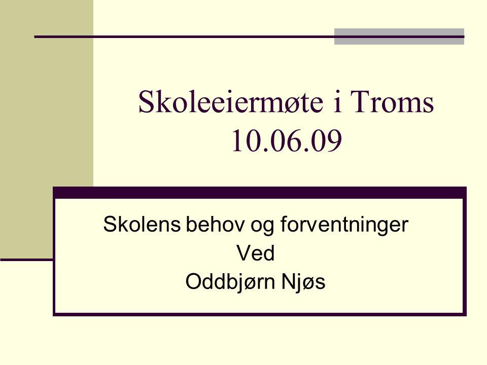 Skoleeiermøte i Troms 10.06.09 Skolens behov og forventninger Ved Oddbjørn Njøs