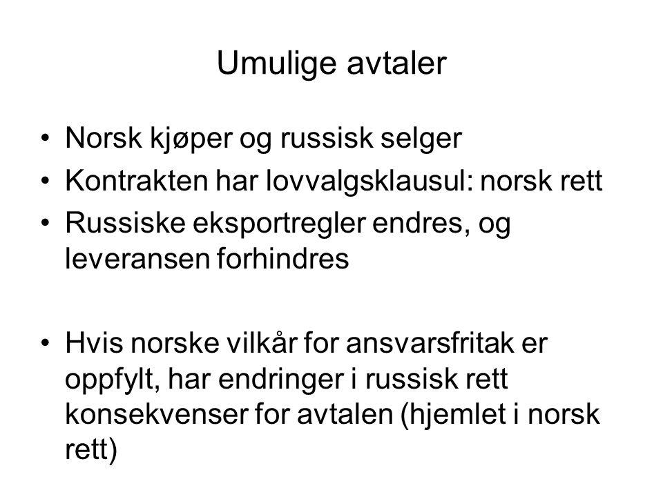 Umulige avtaler Norsk kjøper og russisk selger Kontrakten har lovvalgsklausul: norsk rett Russiske eksportregler endres, og leveransen forhindres Hvis