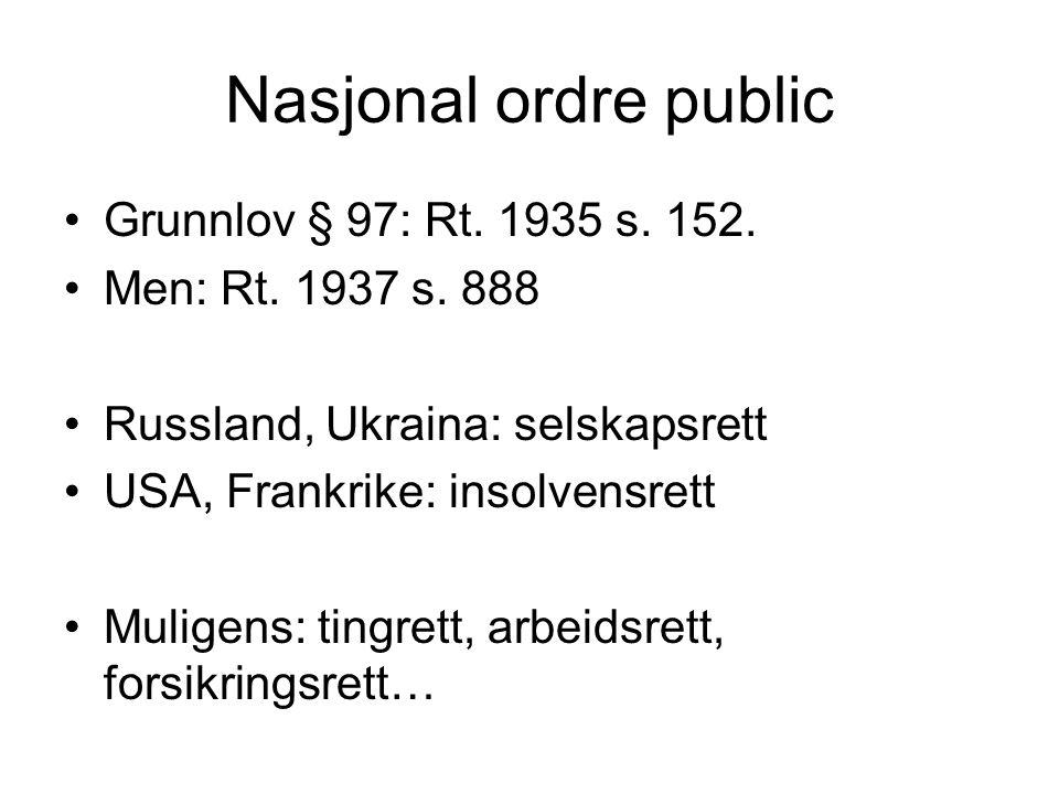 Nasjonal ordre public Grunnlov § 97: Rt. 1935 s. 152. Men: Rt. 1937 s. 888 Russland, Ukraina: selskapsrett USA, Frankrike: insolvensrett Muligens: tin