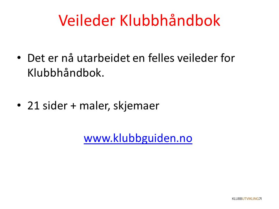 Veileder Klubbhåndbok Det er nå utarbeidet en felles veileder for Klubbhåndbok. 21 sider + maler, skjemaer www.klubbguiden.no