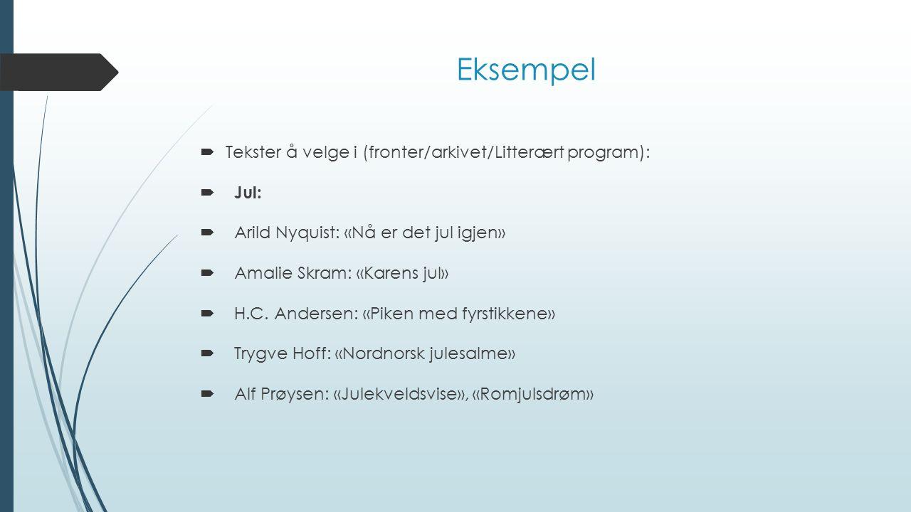 Eksempel  Tekster å velge i (fronter/arkivet/Litterært program):  Jul:  Arild Nyquist: «Nå er det jul igjen»  Amalie Skram: «Karens jul»  H.C. An