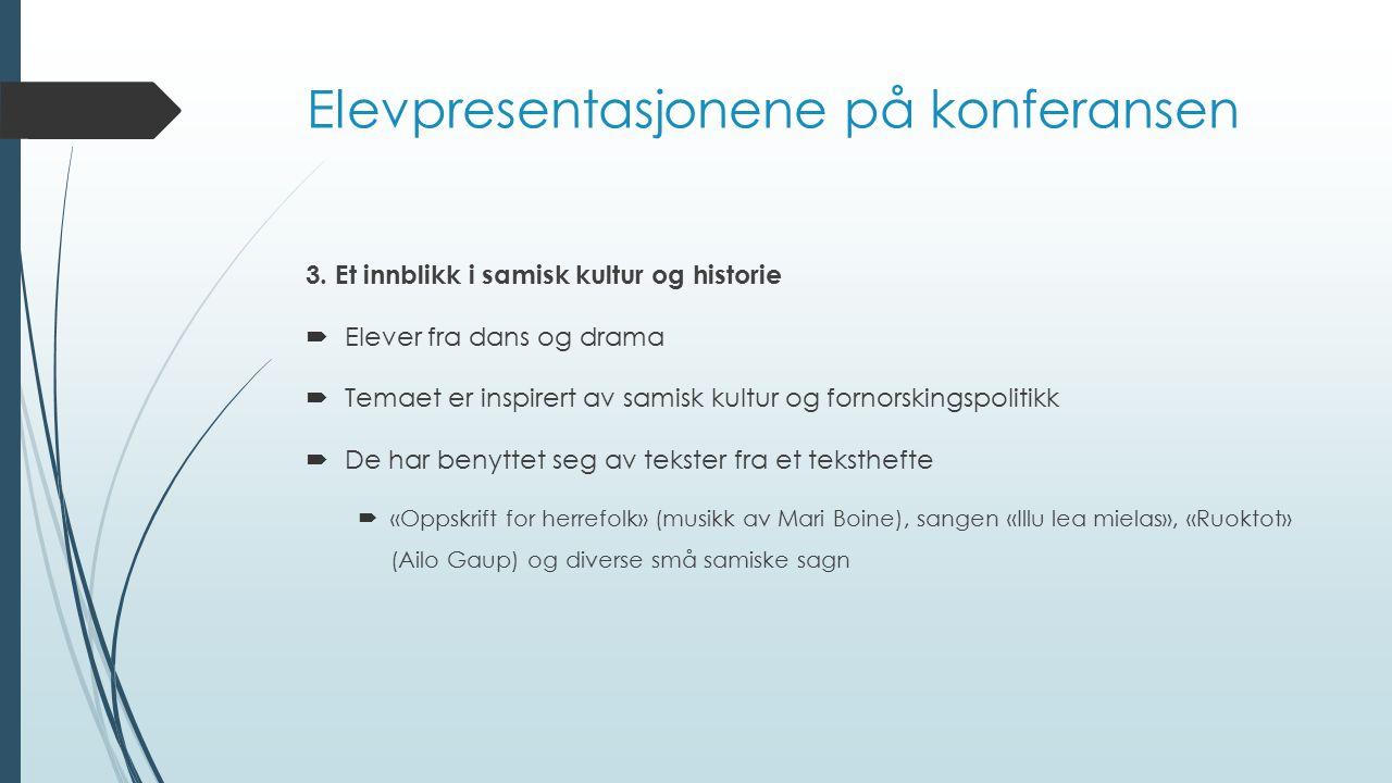 Elevpresentasjonene på konferansen 3. Et innblikk i samisk kultur og historie  Elever fra dans og drama  Temaet er inspirert av samisk kultur og for