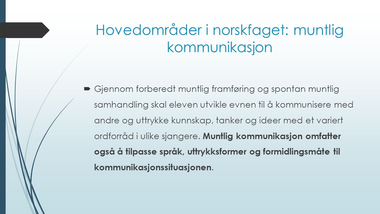Hovedområder i norskfaget: muntlig kommunikasjon  Gjennom forberedt muntlig framføring og spontan muntlig samhandling skal eleven utvikle evnen til å