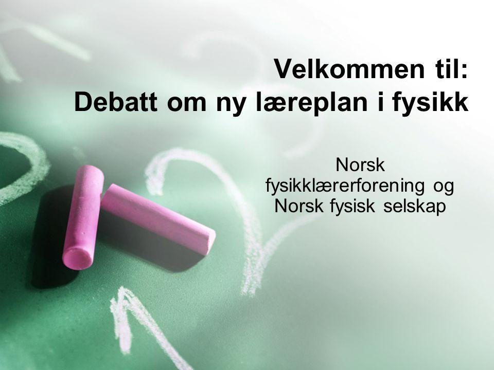 Velkommen til: Debatt om ny læreplan i fysikk Norsk fysikklærerforening og Norsk fysisk selskap