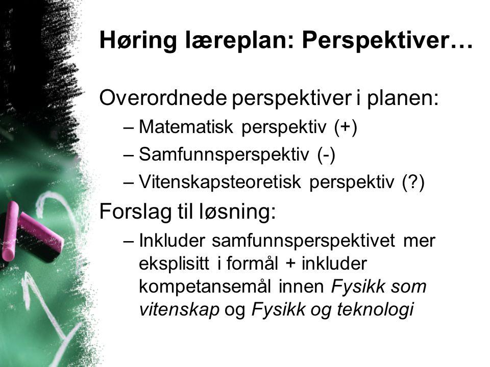 Høring læreplan: Perspektiver… Overordnede perspektiver i planen: –Matematisk perspektiv (+) –Samfunnsperspektiv (-) –Vitenskapsteoretisk perspektiv (?) Forslag til løsning: –Inkluder samfunnsperspektivet mer eksplisitt i formål + inkluder kompetansemål innen Fysikk som vitenskap og Fysikk og teknologi