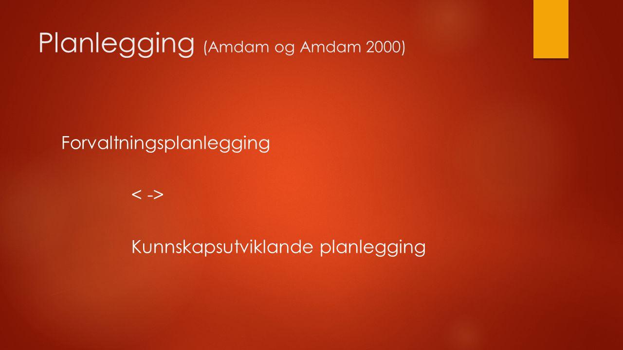 Planlegging (Amdam og Amdam 2000) Forvaltningsplanlegging Kunnskapsutviklande planlegging
