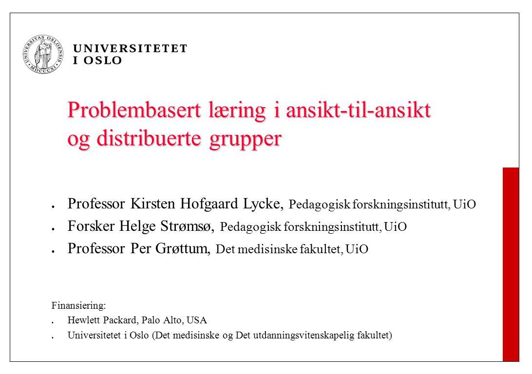 Problembasert læring i ansikt-til-ansikt og distribuerte grupper Professor Kirsten Hofgaard Lycke, Pedagogisk forskningsinstitutt, UiO Forsker Helge S