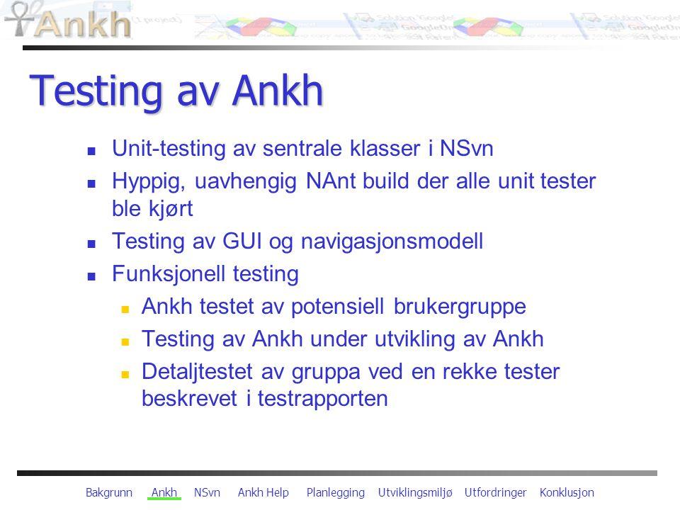 Bakgrunn Ankh NSvn Ankh Help Planlegging Utviklingsmiljø Utfordringer Konklusjon Testing av Ankh Unit-testing av sentrale klasser i NSvn Hyppig, uavhengig NAnt build der alle unit tester ble kjørt Testing av GUI og navigasjonsmodell Funksjonell testing Ankh testet av potensiell brukergruppe Testing av Ankh under utvikling av Ankh Detaljtestet av gruppa ved en rekke tester beskrevet i testrapporten