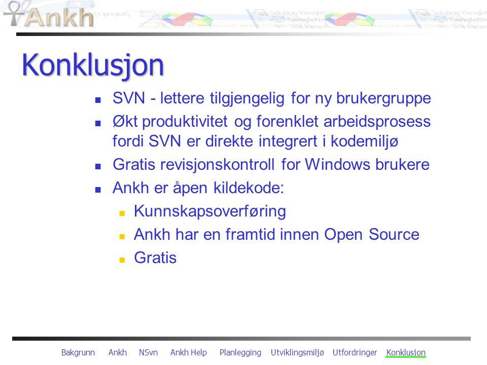 Bakgrunn Ankh NSvn Ankh Help Planlegging Utviklingsmiljø Utfordringer Konklusjon Konklusjon SVN - lettere tilgjengelig for ny brukergruppe Økt produktivitet og forenklet arbeidsprosess fordi SVN er direkte integrert i kodemiljø Gratis revisjonskontroll for Windows brukere Ankh er åpen kildekode: Kunnskapsoverføring Ankh har en framtid innen Open Source Gratis
