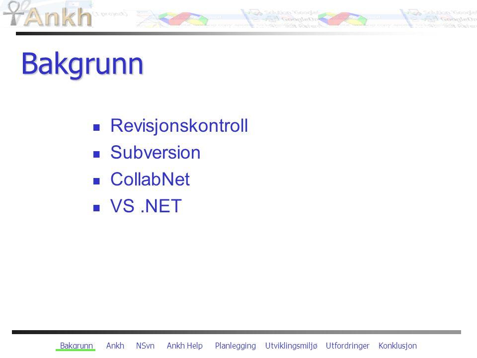 Bakgrunn Ankh NSvn Ankh Help Planlegging Utviklingsmiljø Utfordringer Konklusjon Bakgrunn Revisjonskontroll Subversion CollabNet VS.NET