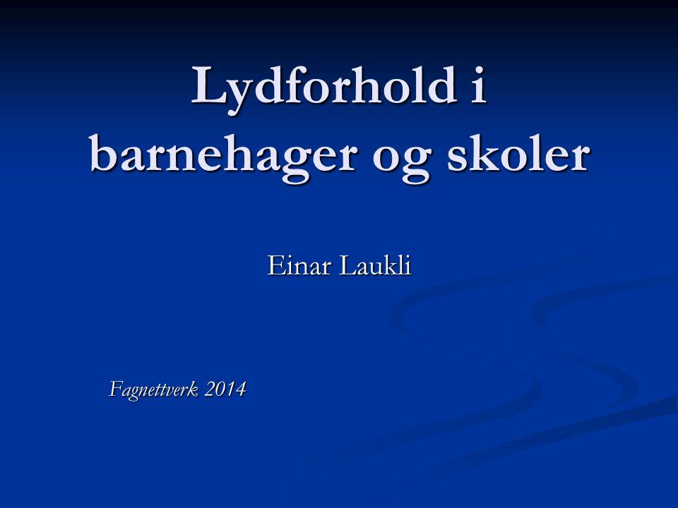 Lydforhold i barnehager og skoler Einar Laukli Fagnettverk 2014