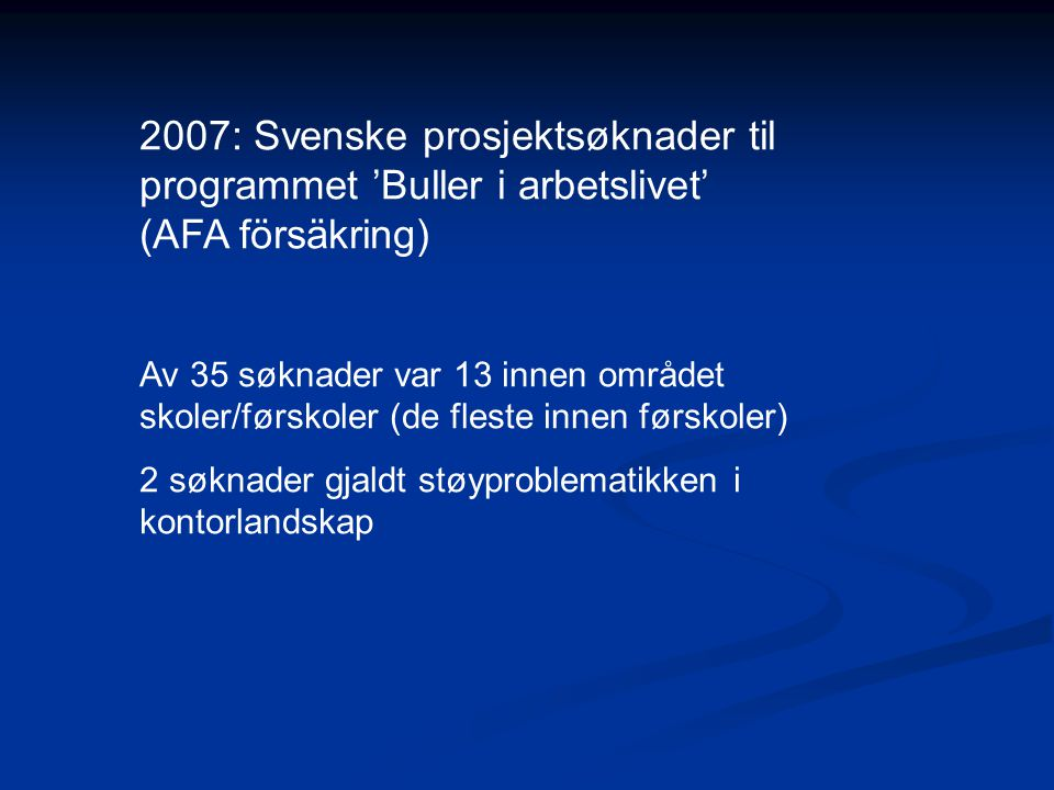 2007: Svenske prosjektsøknader til programmet 'Buller i arbetslivet' (AFA försäkring) Av 35 søknader var 13 innen området skoler/førskoler (de fleste innen førskoler) 2 søknader gjaldt støyproblematikken i kontorlandskap