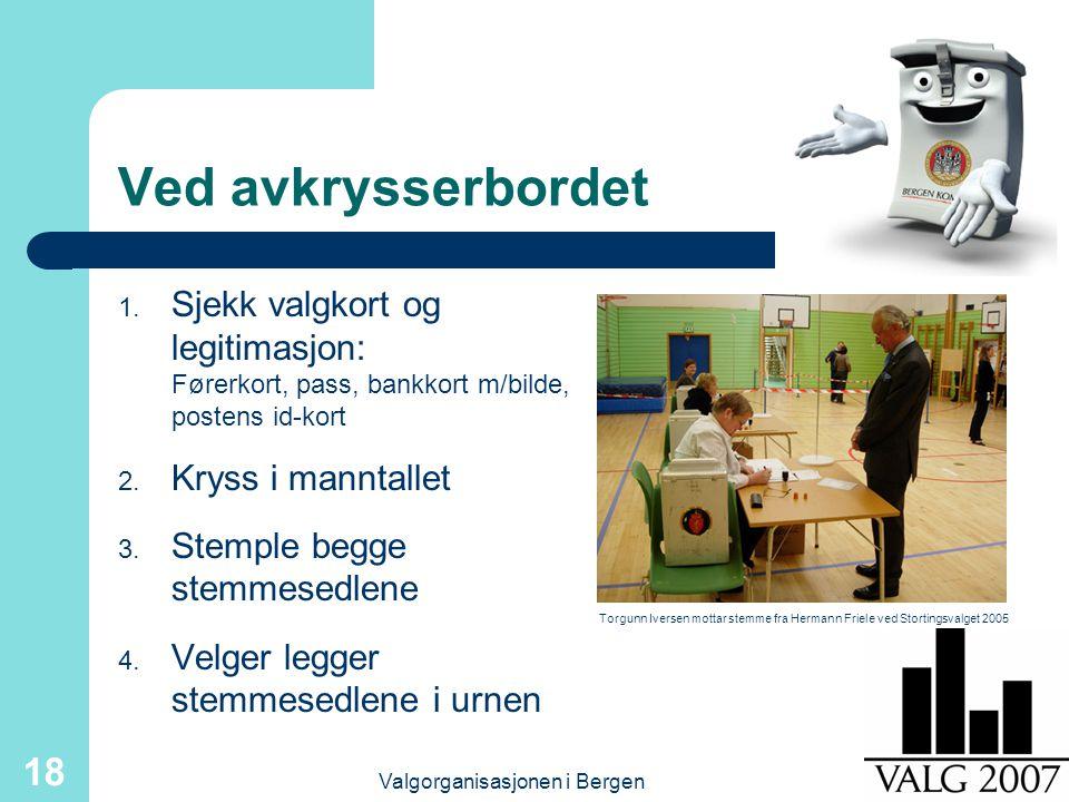 Valgorganisasjonen i Bergen 18 Ved avkrysserbordet 1. Sjekk valgkort og legitimasjon: Førerkort, pass, bankkort m/bilde, postens id-kort 2. Kryss i ma