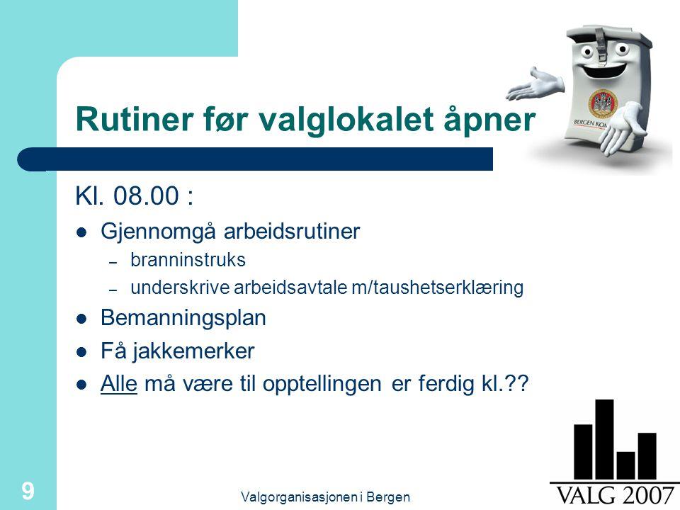 Valgorganisasjonen i Bergen 9 Rutiner før valglokalet åpner Kl. 08.00 : Gjennomgå arbeidsrutiner – branninstruks – underskrive arbeidsavtale m/taushet