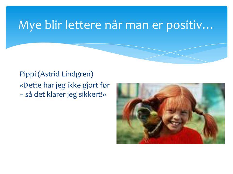 Mye blir lettere når man er positiv… Pippi (Astrid Lindgren) «Dette har jeg ikke gjort før – så det klarer jeg sikkert!»