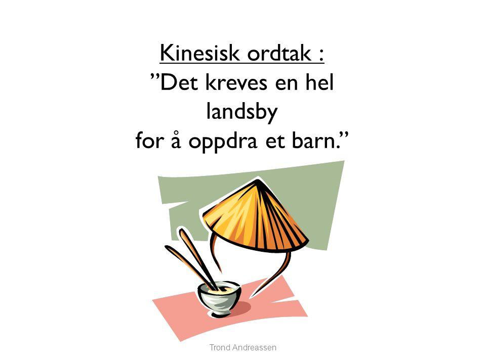 Trond Andreassen Kinesisk ordtak : Det kreves en hel landsby for å oppdra et barn.