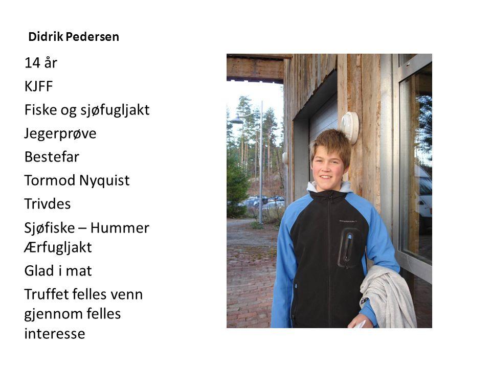 Didrik Pedersen 14 år KJFF Fiske og sjøfugljakt Jegerprøve Bestefar Tormod Nyquist Trivdes Sjøfiske – Hummer Ærfugljakt Glad i mat Truffet felles venn gjennom felles interesse