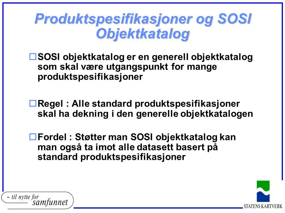 Produktspesifikasjoner og SOSI Objektkatalog oSOSI objektkatalog er en generell objektkatalog som skal være utgangspunkt for mange produktspesifikasjo